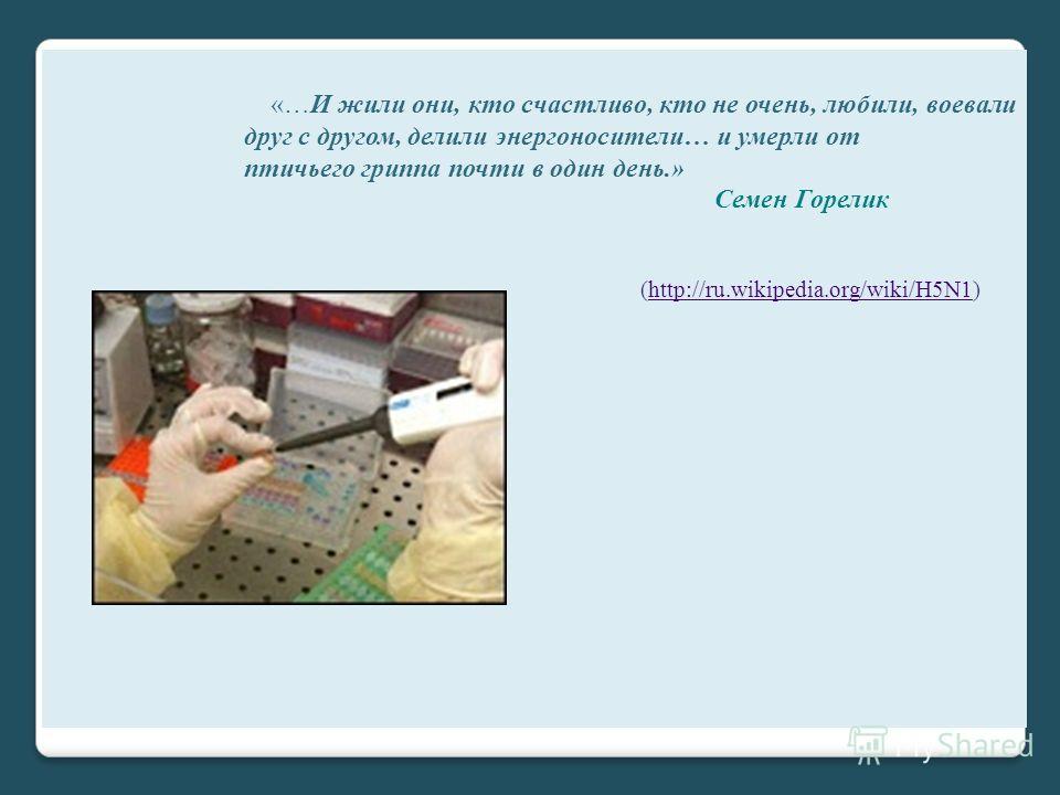 «…И жили они, кто счастливо, кто не очень, любили, воевали друг с другом, делили энергоносители… и умерли от птичьего гриппа почти в один день.» Семен Горелик (http://ru.wikipedia.org/wiki/H5N1)http://ru.wikipedia.org/wiki/H5N1