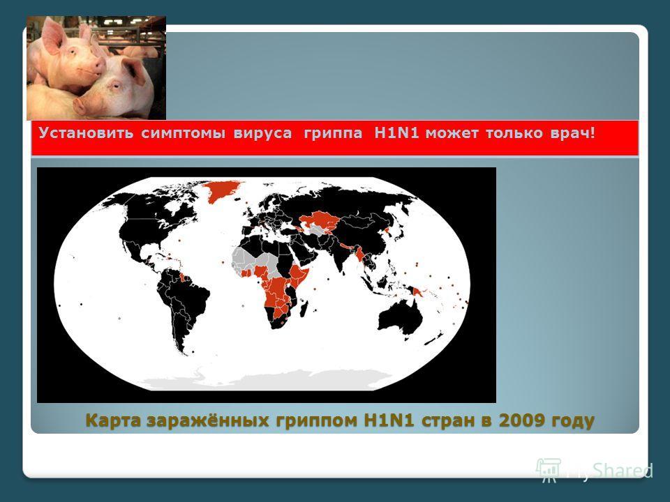 Карта заражённых гриппом H1N1 стран в 2009 году Установить симптомы вируса гриппа Н1N1 может только врач!