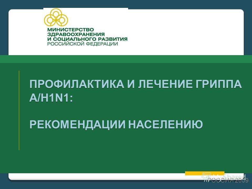 ПРОФИЛАКТИКА И ЛЕЧЕНИЕ ГРИППА А/Н1N1: РЕКОМЕНДАЦИИ НАСЕЛЕНИЮ РОССИЯ 2009