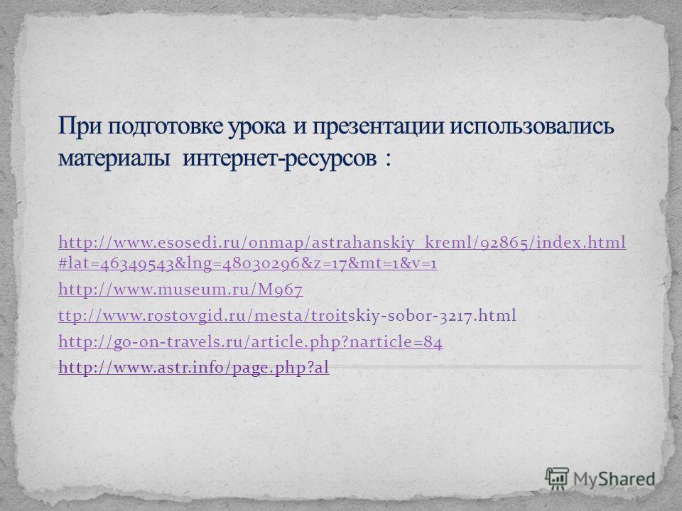 http://www.esosedi.ru/onmap/astrahanskiy_kreml/92865/index.html #lat=46349543&lng=48030296&z=17&mt=1&v=1 http://www.museum.ru/M967 ttp://www.rostovgid.ru/mesta/troitttp://www.rostovgid.ru/mesta/troitskiy-sobor-3217. html http://go-on-travels.ru/artic