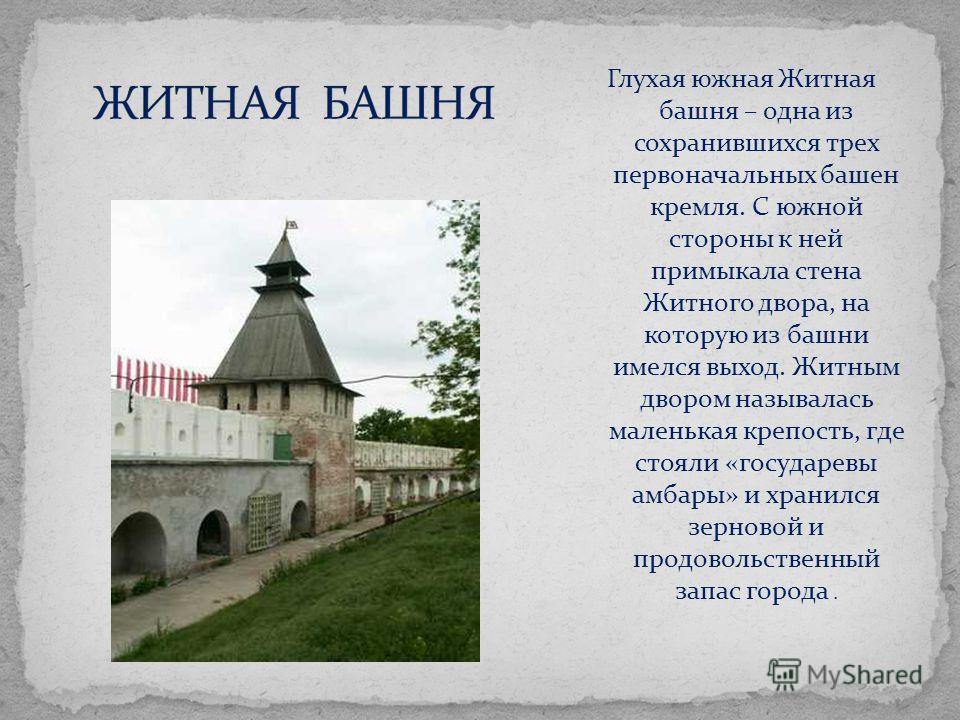 Глухая южная Житная башня – одна из сохранившихся трех первоначальных башен кремля. С южной стороны к ней примыкала стена Житного двора, на которую из башни имелся выход. Житным двором называлась маленькая крепость, где стояли «государевы амбары» и х