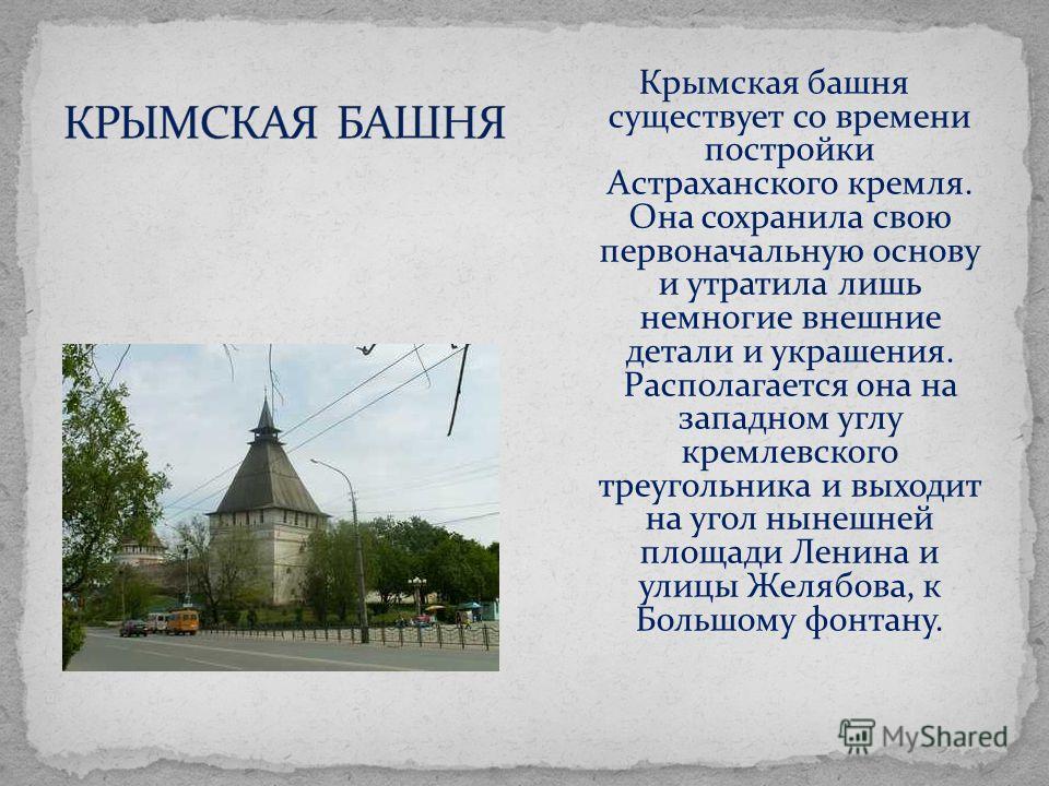 Крымская башня существует со времени постройки Астраханского кремля. Она сохранила свою первоначальную основу и утратила лишь немногие внешние детали и украшения. Располагается она на западном углу кремлевского треугольника и выходит на угол нынешней