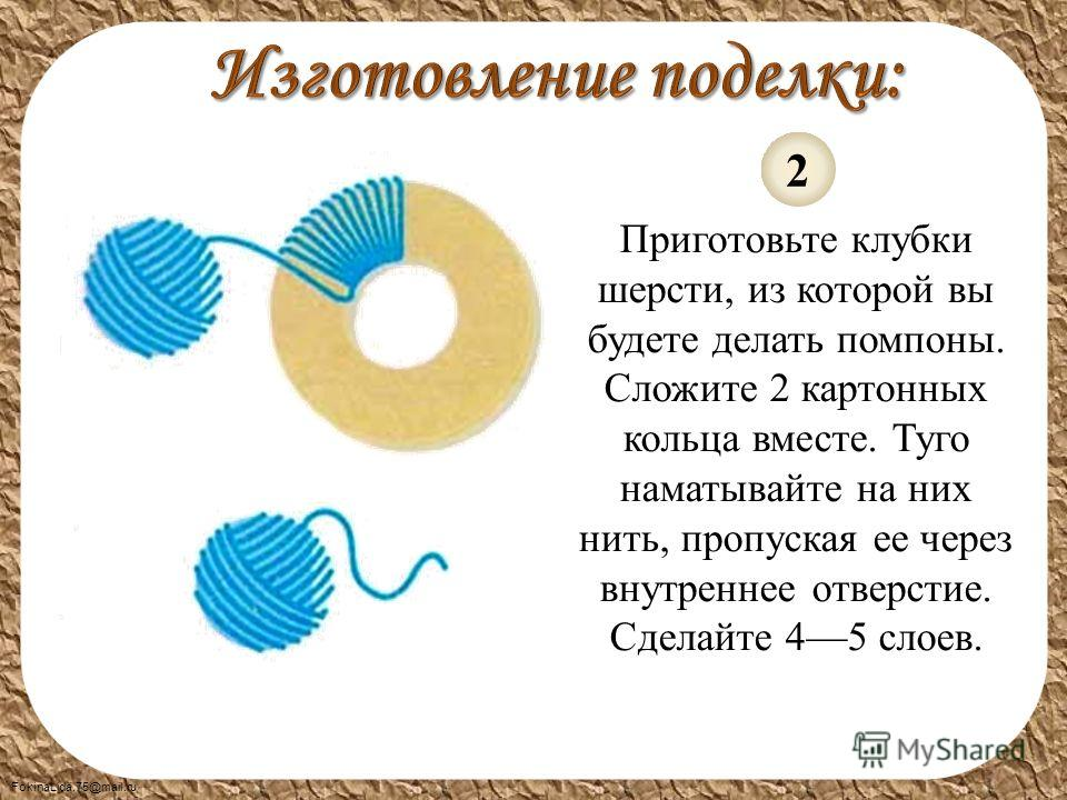 FokinaLida.75@mail.ru Приготовьте клубки шерсти, из которой вы будете делать помпоны. Сложите 2 картонных кольца вместе. Туго наматывайте на них нить, пропуская ее через внутреннее отверстие. Сделайте 45 слоев. 2