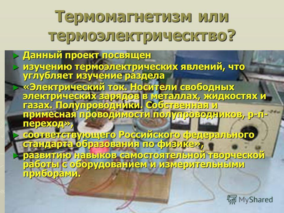 Термомагнетизм или термоэлектричество? Данный проект посвящен Данный проект посвящен изучению термоэлектрических явлений, что углубляет изучение раздела изучению термоэлектрических явлений, что углубляет изучение раздела «Электрический ток. Носители