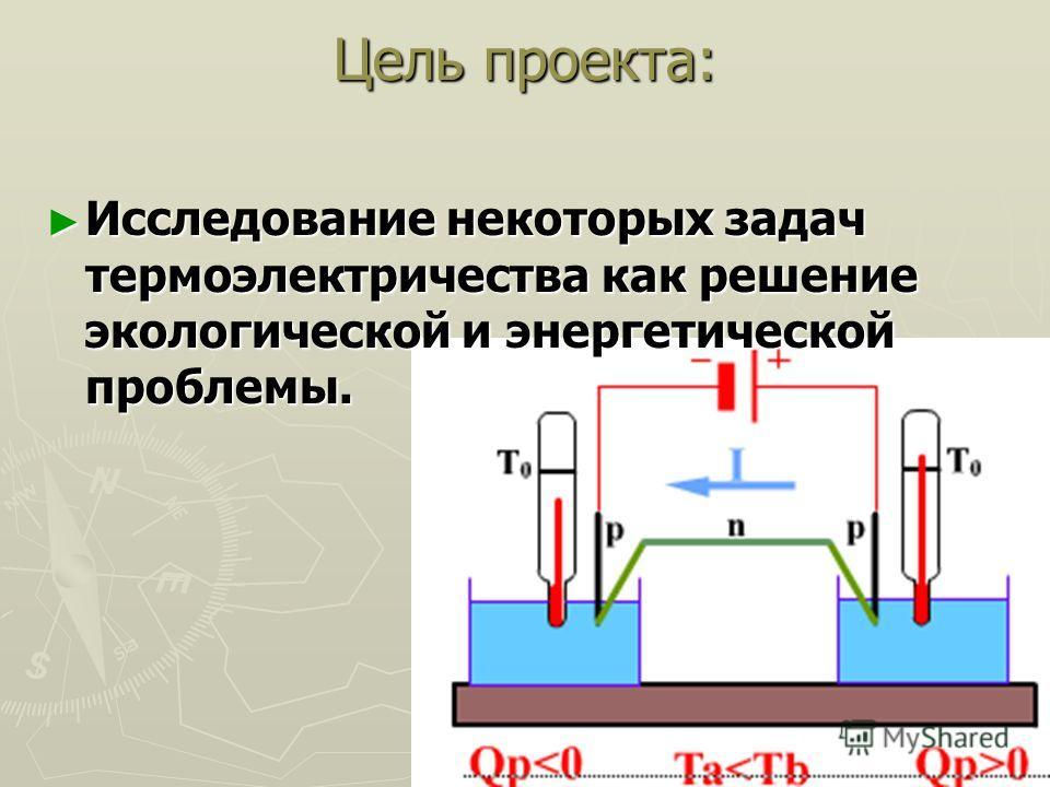 Цель проекта: Исследование некоторых задач термоэлектричества как решение экологической и энергетической проблемы. Исследование некоторых задач термоэлектричества как решение экологической и энергетической проблемы.