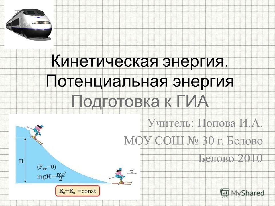 Учитель: Попова И.А. МОУ СОШ 30 г. Белово Белово 2010 Кинетическая энергия. Потенциальная энергия Подготовка к ГИА