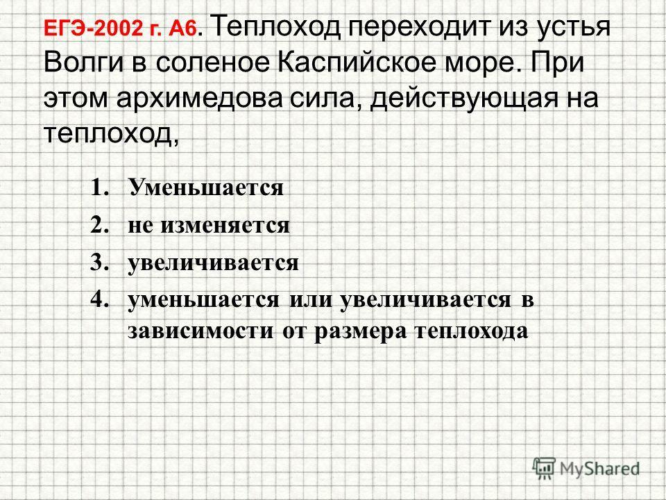 ЕГЭ-2002 г. А6. Теплоход переходит из устья Волги в соленое Каспийское море. При этом архимедова сила, действующая на теплоход, 1. Уменьшается 2. не изменяется 3. увеличивается 4. уменьшается или увеличивается в зависимости от размера теплохода