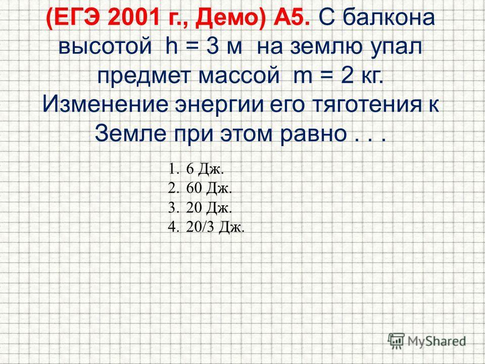 (ЕГЭ 2001 г., Демо) А5. С балкона высотой h = 3 м на землю упал предмет массой m = 2 кг. Изменение энергии его тяготения к Земле при этом равно... 1.6 Дж. 2.60 Дж. 3.20 Дж. 4.20/3 Дж.