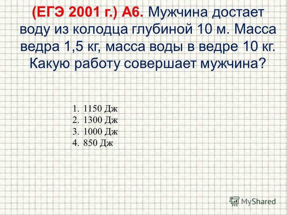 (ЕГЭ 2001 г.) А6. Мужчина достает воду из колодца глубиной 10 м. Масса ведра 1,5 кг, масса воды в ведре 10 кг. Какую работу совершает мужчина? 1.1150 Дж 2.1300 Дж 3.1000 Дж 4.850 Дж