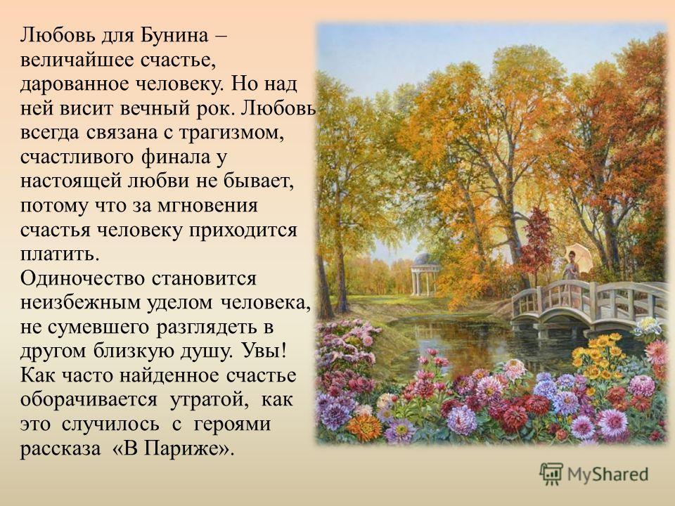 Любовь для Бунина – величайшее счастье, дарованное человеку. Но над ней висит вечный рок. Любовь всегда связана с трагизмом, счастливого финала у настоящей любви не бывает, потому что за мгновения счастья человеку приходится платить. Одиночество стан