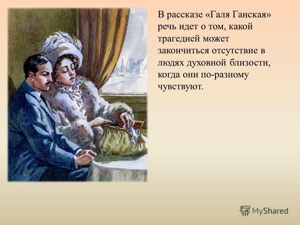 В рассказе «Галя Ганская» речь идет о том, какой трагедией может закончиться отсутствие в людях духовной близости, когда они по-разному чувствуют.