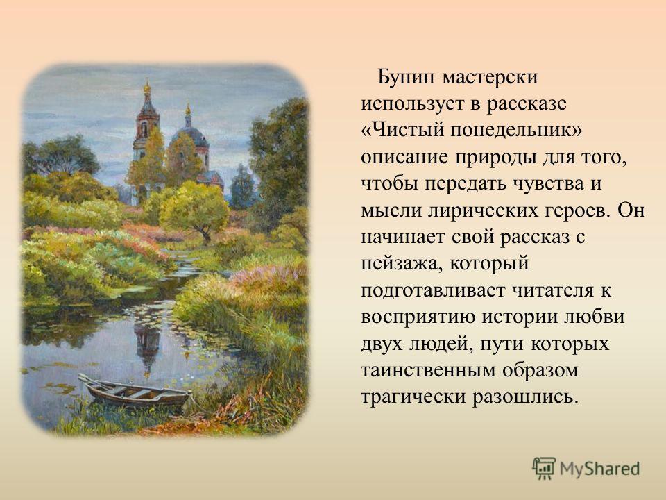 Бунин мастерски использует в рассказе «Чистый понедельник» описание природы для того, чтобы передать чувства и мысли лирических героев. Он начинает свой рассказ с пейзажа, который подготавливает читателя к восприятию истории любви двух людей, пути ко