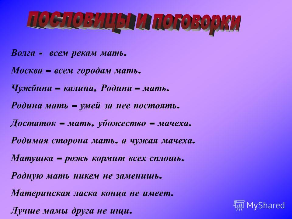 Волга - всем рекам мать. Москва – всем городам мать. Чужбина – калина, Родина – мать. Родина мать – умей за нее постоять. Достаток – мать, убожество – мачеха. Родимая сторона мать, а чужая мачеха. Матушка – рожь кормит всех сплошь. Родную мать никем
