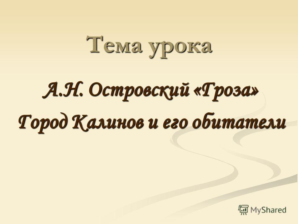Тема урока А.Н. Островский «Гроза» Город Калинов и его обитатели