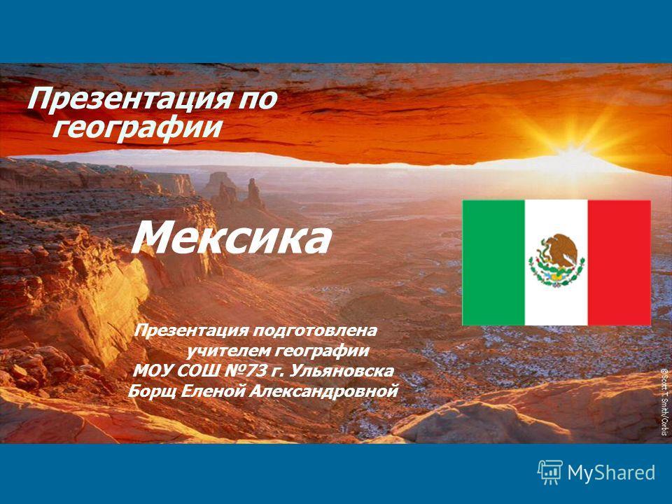 Презентация по географии Мексика Презентация подготовлена учителем географии МОУ СОШ 73 г. Ульяновска Борщ Еленой Александровной