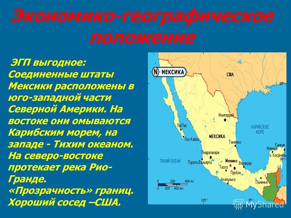 Экономико-географическое положение ЭГП выгодное: Соединенные штаты Мексики расположены в юго-западной части Северной Америки. На востоке они омываются Карибским морем, на западе - Тихим океаном. На северо-востоке протекает река Рио- Гранде. «Прозрачн