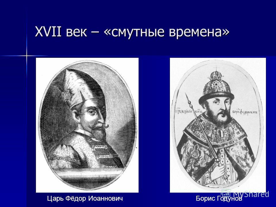 XVII век – «смутные времена» Царь Фёдор Иоаннович Борис Годунов