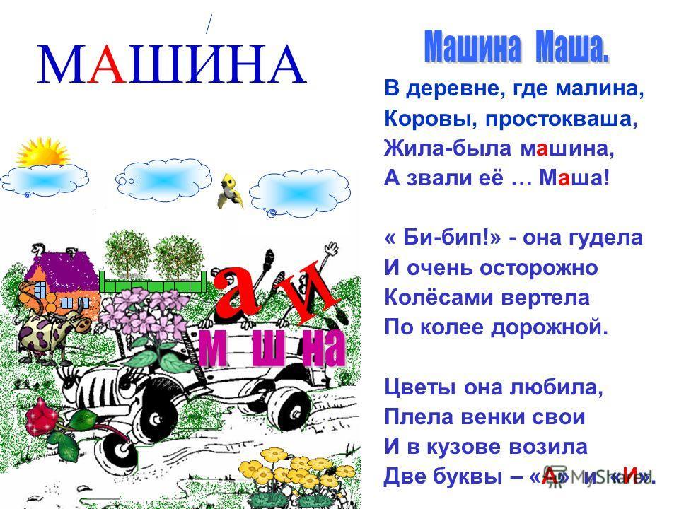а и В деревне, где малина, Коровы, простокваша, Жила-была машина, А звали её … Маша! « Би-бип!» - она гудела И очень осторожно Колёсами вертела По колее дорожной. Цветы она любила, Плела венки свои И в кузове возила Две буквы – «А» и «И». МАШИНА