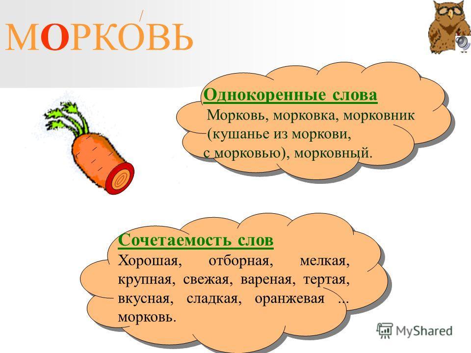МОРКОВЬ Однокоренные слова Морковь, морковка, морковник (кушанье из моркови, с морковью), морковный. Сочетаемость слов Хорошая, отборная, мелкая, крупная, свежая, вареная, тертая, вкусная, сладкая, оранжевая... морковь.
