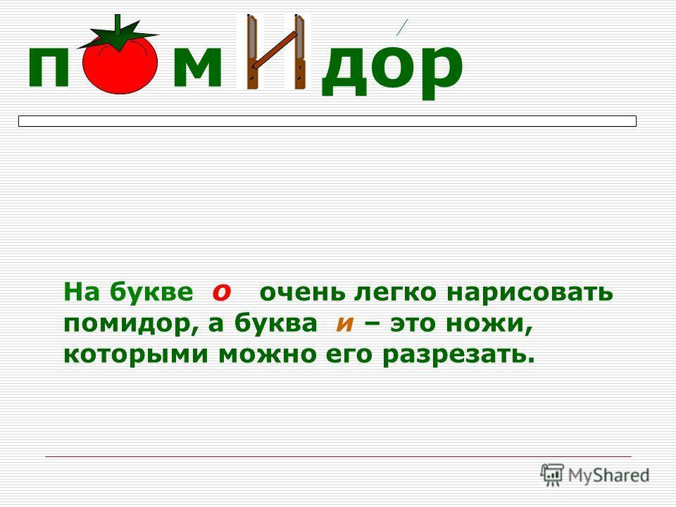 На букве о очень легко нарисовать помидор, а буква и – это ножи, которыми можно его разрезать. п м дор