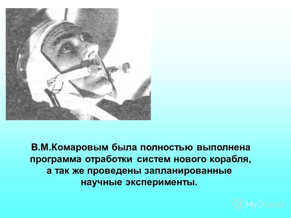 В.М.Комаровым была полностью выполнена программа отработки систем нового корабля, а так же проведены запланированные научные эксперименты.
