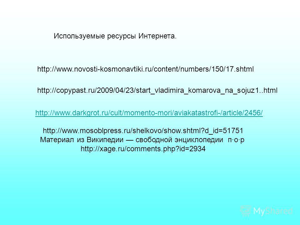 http://www.darkgrot.ru/cult/momento-mori/aviakatastrofi-/article/2456/ http://www.novosti-kosmonavtiki.ru/content/numbers/150/17. shtml http://copypast.ru/2009/04/23/start_vladimira_komarova_na_sojuz1..html http://www.mosoblpress.ru/shelkovo/show.sht