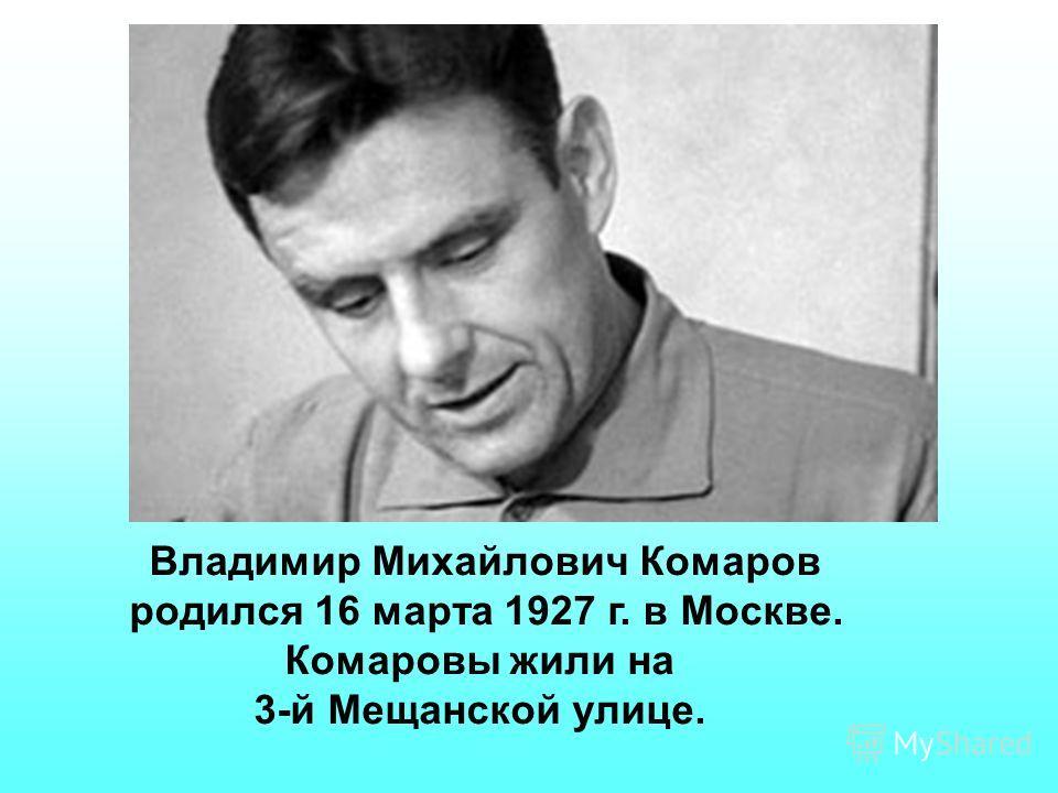Владимир Михайлович Комаров родился 16 марта 1927 г. в Москве. Комаровы жили на 3-й Мещанской улице.
