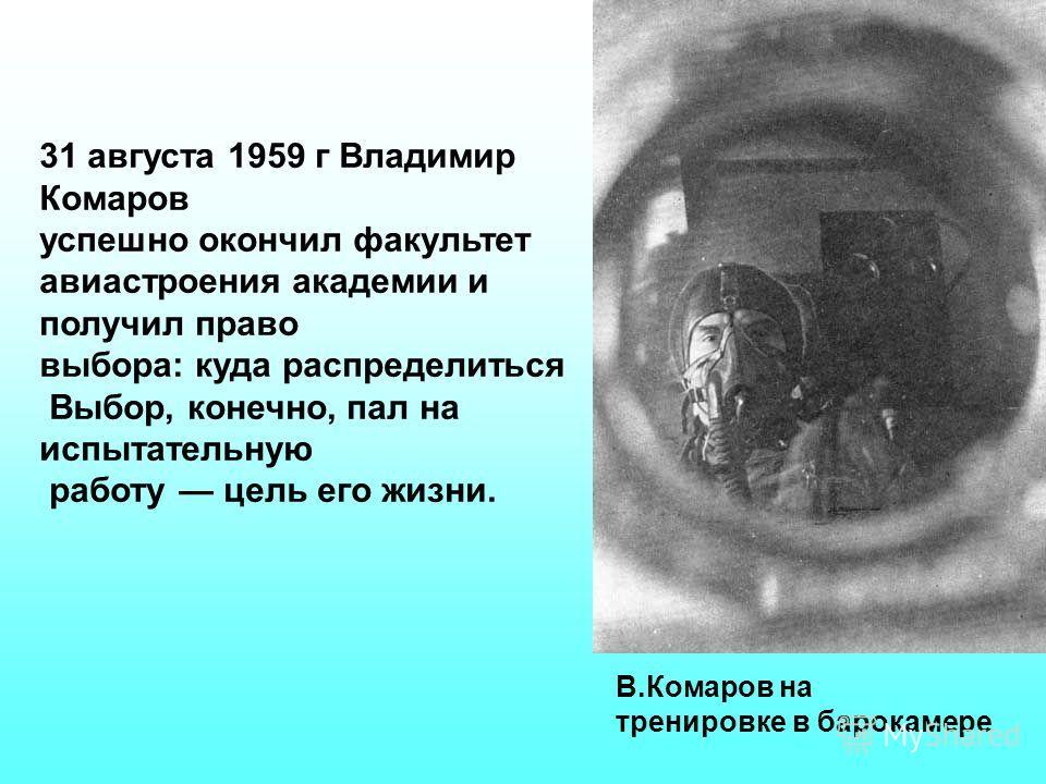 31 августа 1959 г Владимир Комаров успешно окончил факультет авиастроения академии и получил право выбора: куда распределиться Выбор, конечно, пал на испытательную работу цель его жизни. В.Комаров на тренировке в барокамере