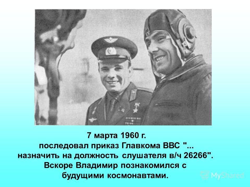 7 марта 1960 г. последовал приказ Главкома ВВС ... назначить на должность слушателя в/ч 26266. Вскоре Владимир познакомился с будущими космонавтами.