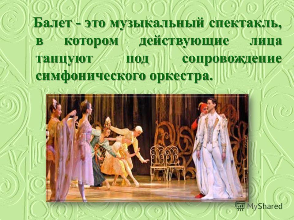 Балет - это музыкальный спектакль, в котором действующие лица танцуют под сопровождение симфонического оркестра.
