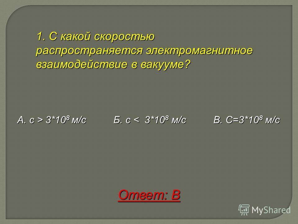 1. С какой скоростью распространяется электромагнитное взаимодействие в вакууме? А. с > 3*108 м/с Б. с < 3 3 3 3*108 м/с В. С=3*108 м/с Ответ: В
