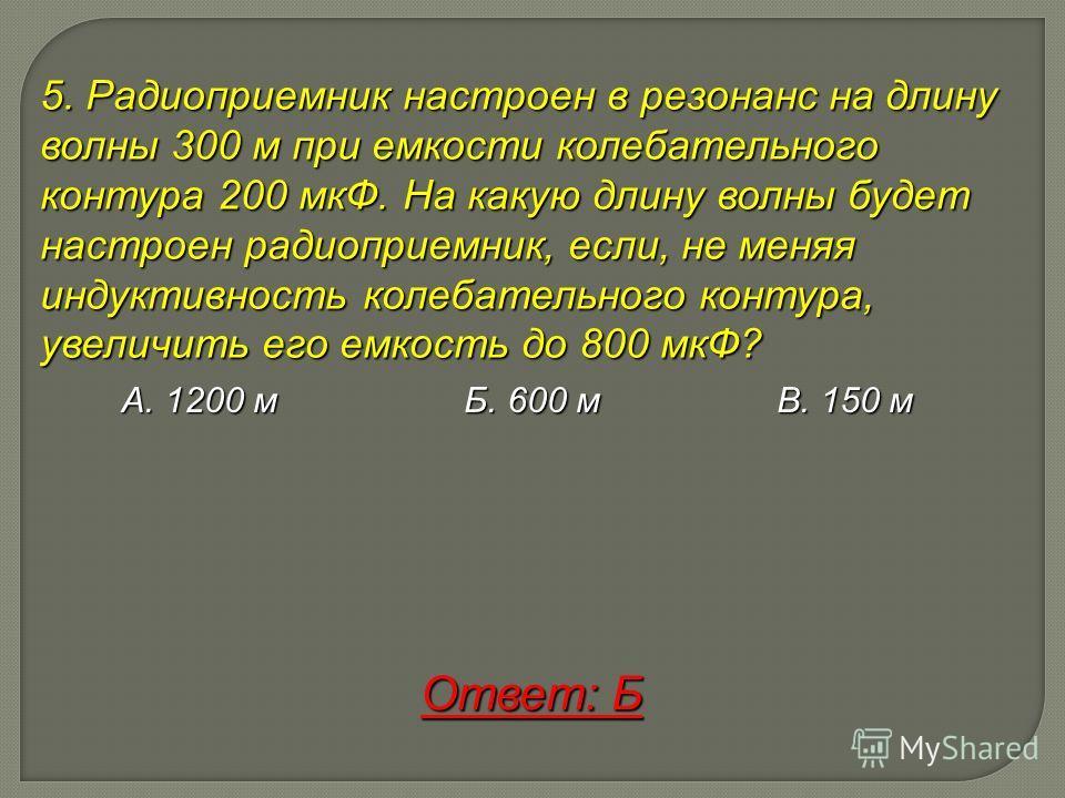 5. Радиоприемник настроен в резонанс на длину волны 300 м при емкости колебательного контура 200 мкФ. На какую длину волны будет настроен радиоприемник, если, не меняя индуктивность колебательного контура, увеличить его емкость до 800 мкФ? А. 1200 м