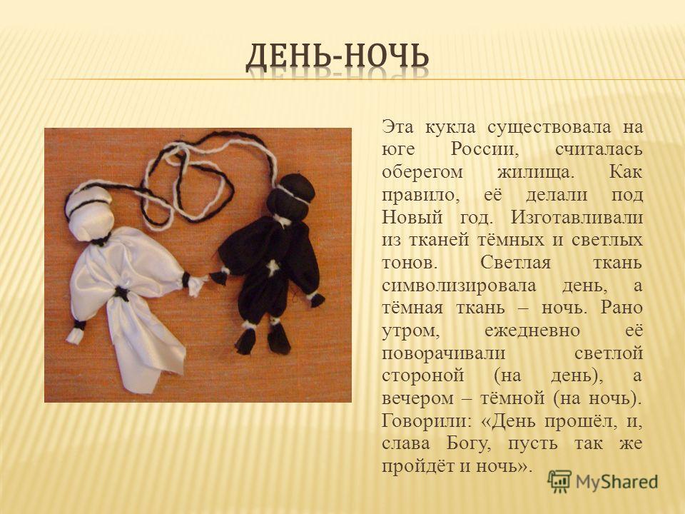 Эта кукла существовала на юге России, считалась оберегом жилища. Как правило, её делали под Новый год. Изготавливали из тканей тёмных и светлых тонов. Светлая ткань символизировала день, а тёмная ткань – ночь. Рано утром, ежедневно её поворачивали св