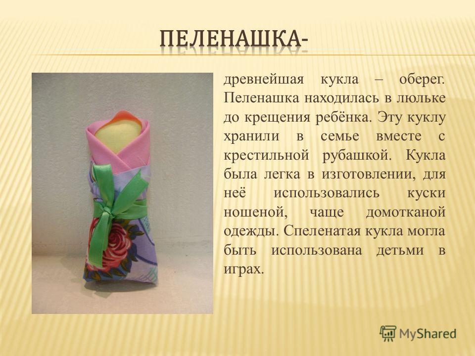 древнейшая кукла – оберег. Пеленашка находилась в люльке до крещения ребёнка. Эту куклу хранили в семье вместе с крестильной рубашкой. Кукла была легка в изготовлении, для неё использовались куски ношеной, чаще домотканой одежды. Спеленатая кукла мог