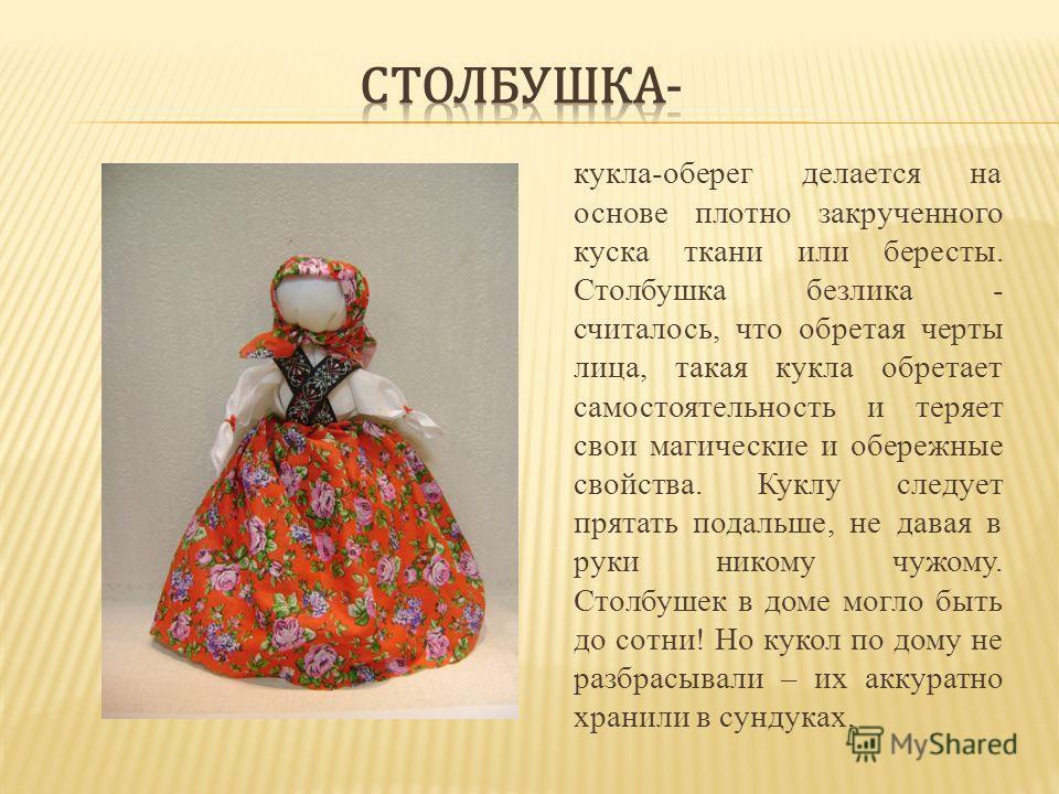 кукла-оберег делается на основе плотно закрученного куска ткани или бересты. Столбушка безлика - считалось, что обретая черты лица, такая кукла обретает самостоятельность и теряет свои магические и обережные свойства. Куклу следует прятать подальше,