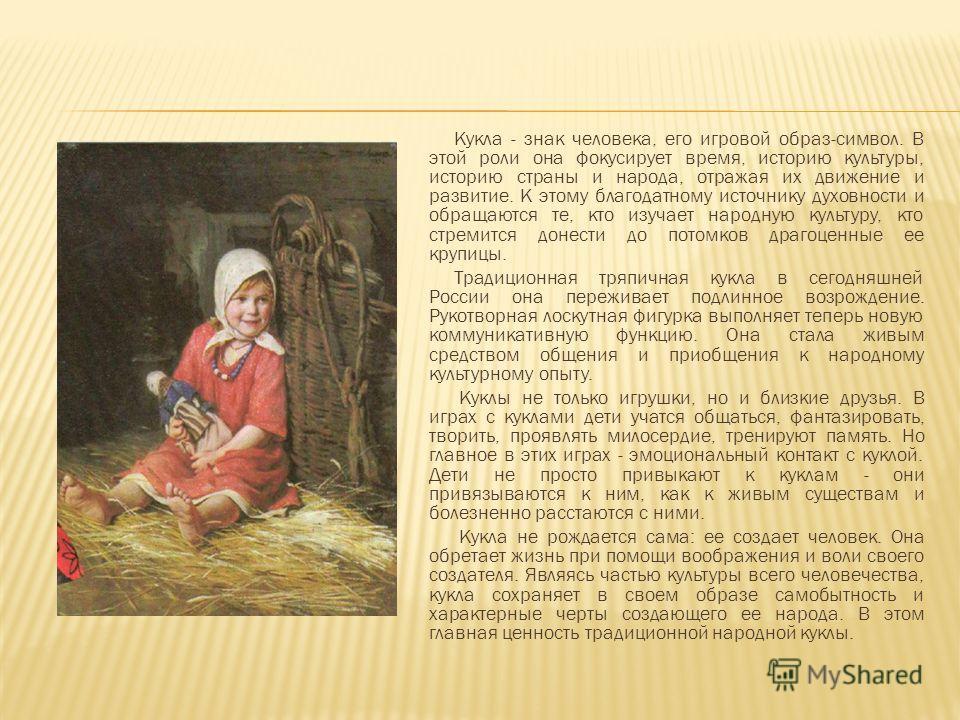 Кукла - знак человека, его игровой образ-символ. В этой роли она фокусирует время, историю культуры, историю страны и народа, отражая их движение и развитие. К этому благодатному источнику духовности и обращаются те, кто изучает народную культуру, кт