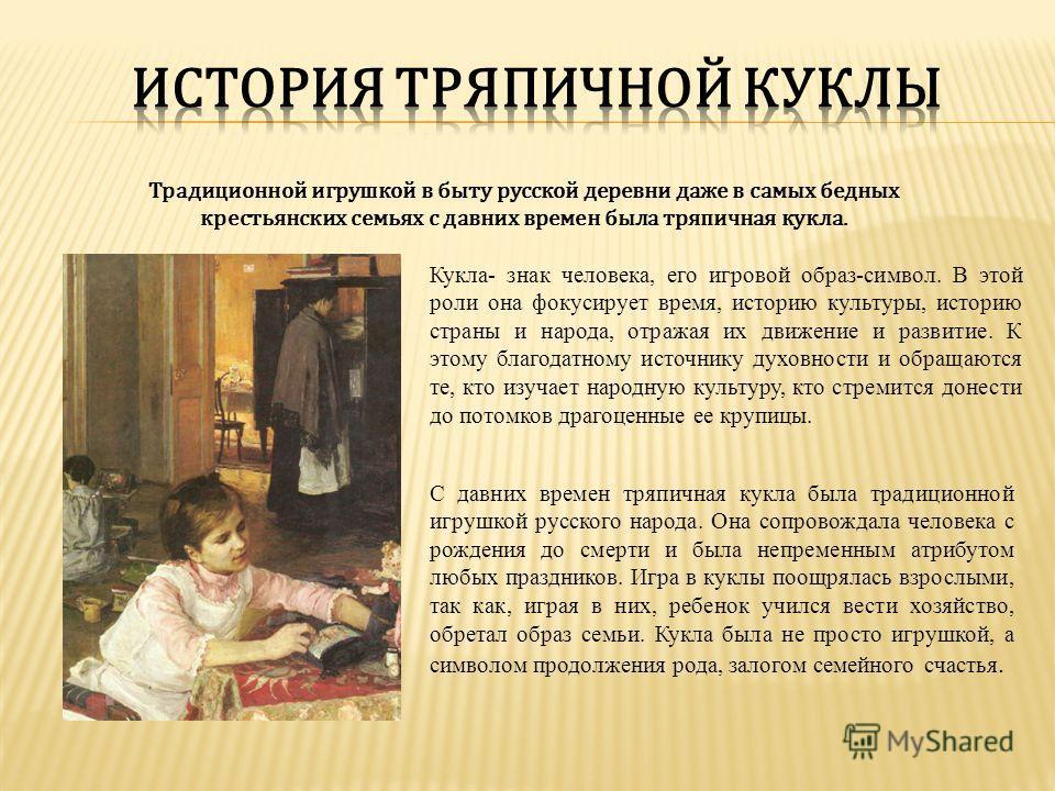 Традиционной игрушкой в быту русской деревни даже в самых бедных крестьянских семьях с давних времен была тряпичная кукла. Кукла- знак человека, его игровой образ-символ. В этой роли она фокусирует время, историю культуры, историю страны и народа, от