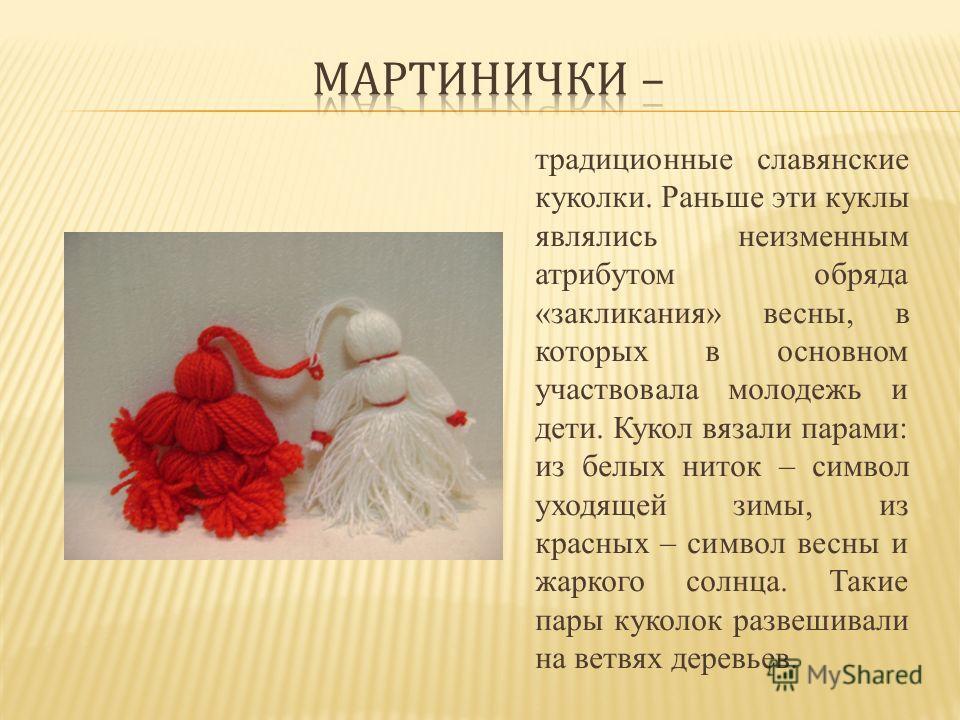 традиционные славянские куколки. Раньше эти куклы являлись неизменным атрибутом обряда «заклинания» весны, в которых в основном участвовала молодежь и дети. Кукол вязали парами: из белых ниток – символ уходящей зимы, из красных – символ весны и жарко