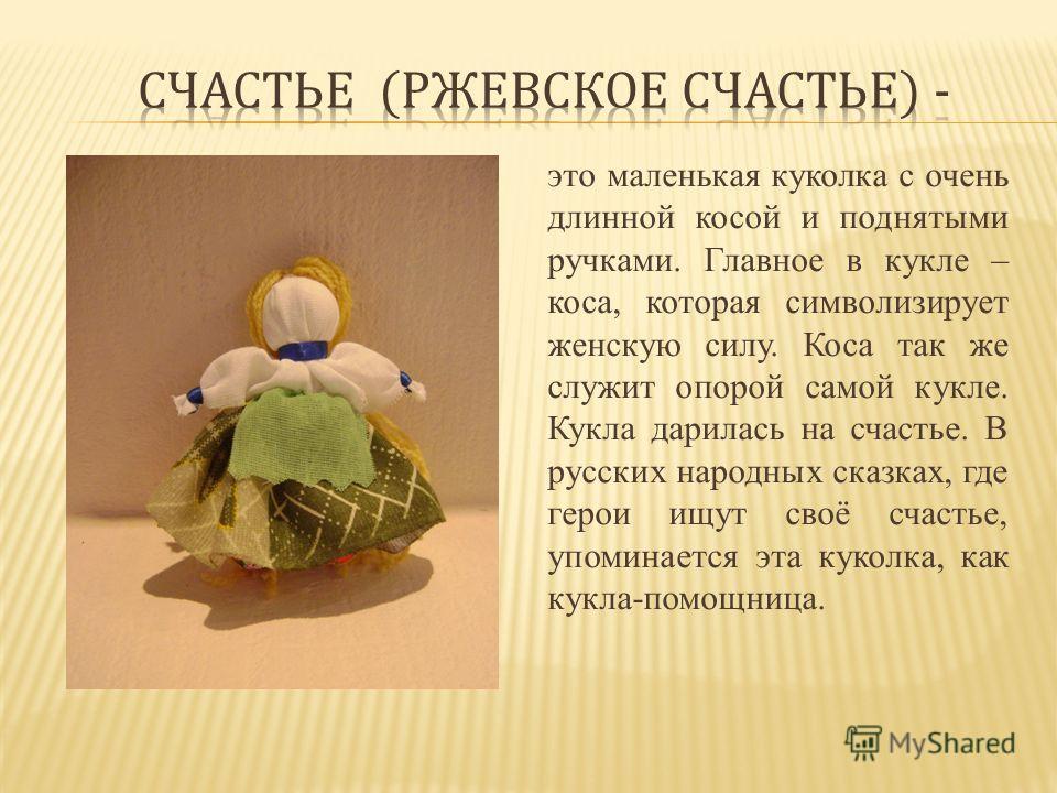 это маленькая куколка с очень длинной косой и поднятыми ручками. Главное в кукле – коса, которая символизирует женскую силу. Коса так же служит опорой самой кукле. Кукла дарилась на счастье. В русских народных сказках, где герои ищут своё счастье, уп