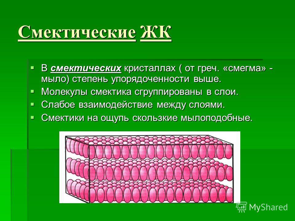 Смектические ЖК В смектических кристаллах ( от греч. «смегма» - мыло) степень упорядоченности выше. В смектических кристаллах ( от греч. «смегма» - мыло) степень упорядоченности выше. Молекулы сметчика сгруппированы в слои. Молекулы сметчика сгруппир