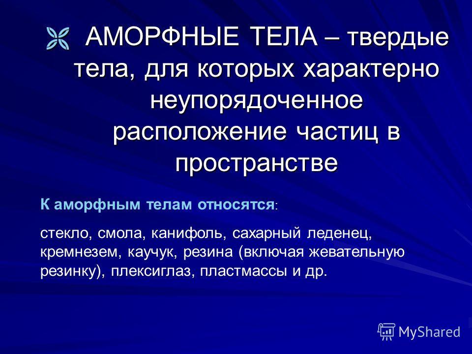 АМОРФНЫЕ ТЕЛА – твердые тела, для которых характерно неупорядоченное расположение частиц в пространстве АМОРФНЫЕ ТЕЛА – твердые тела, для которых характерно неупорядоченное расположение частиц в пространстве К аморфным телам относятся : стекло, смола