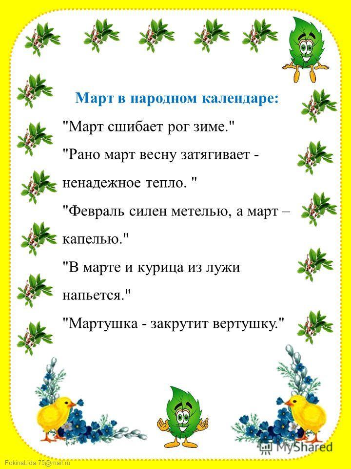 FokinaLida.75@mail.ru Март в народном календаре: Март сшибает рог зиме. Рано март весну затягивает - ненадежное тепло.  Февраль силен метелью, а март – капелью. В марте и курица из лужи напьется. Мартушка - закрутит вертушку.