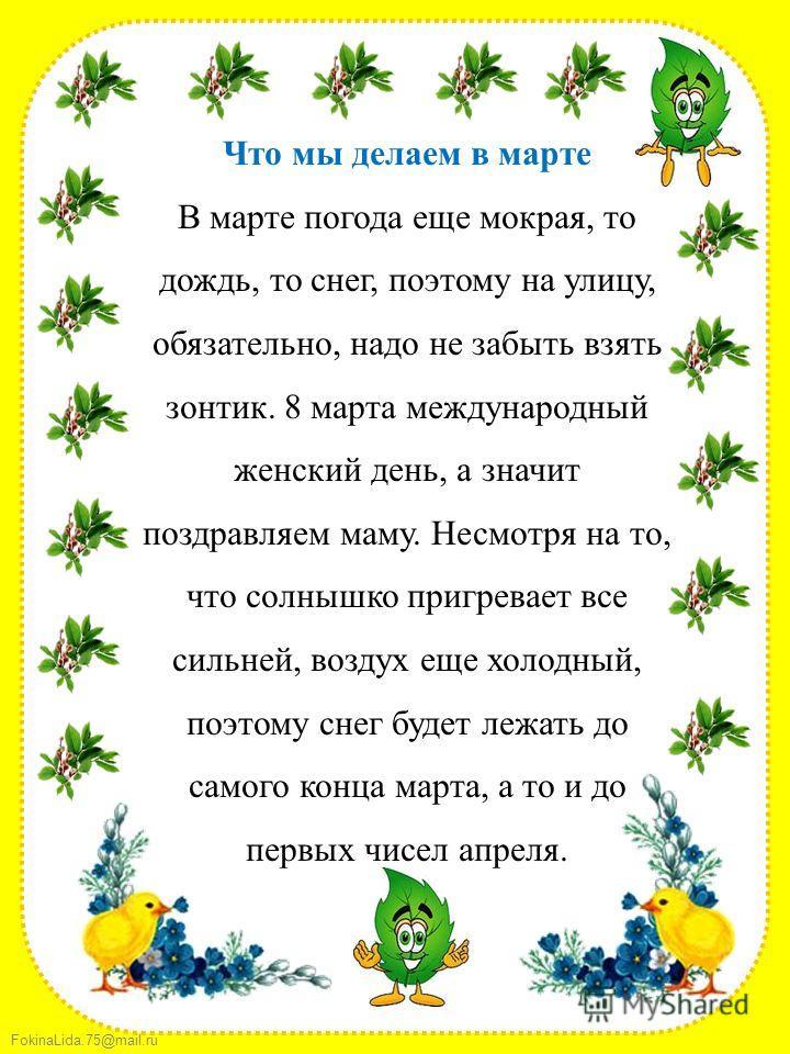 FokinaLida.75@mail.ru Что мы делаем в марте В марте погода еще мокрая, то дождь, то снег, поэтому на улицу, обязательно, надо не забыть взять зонтик. 8 марта международный женский день, а значит поздравляем маму. Несмотря на то, что солнышко пригрева
