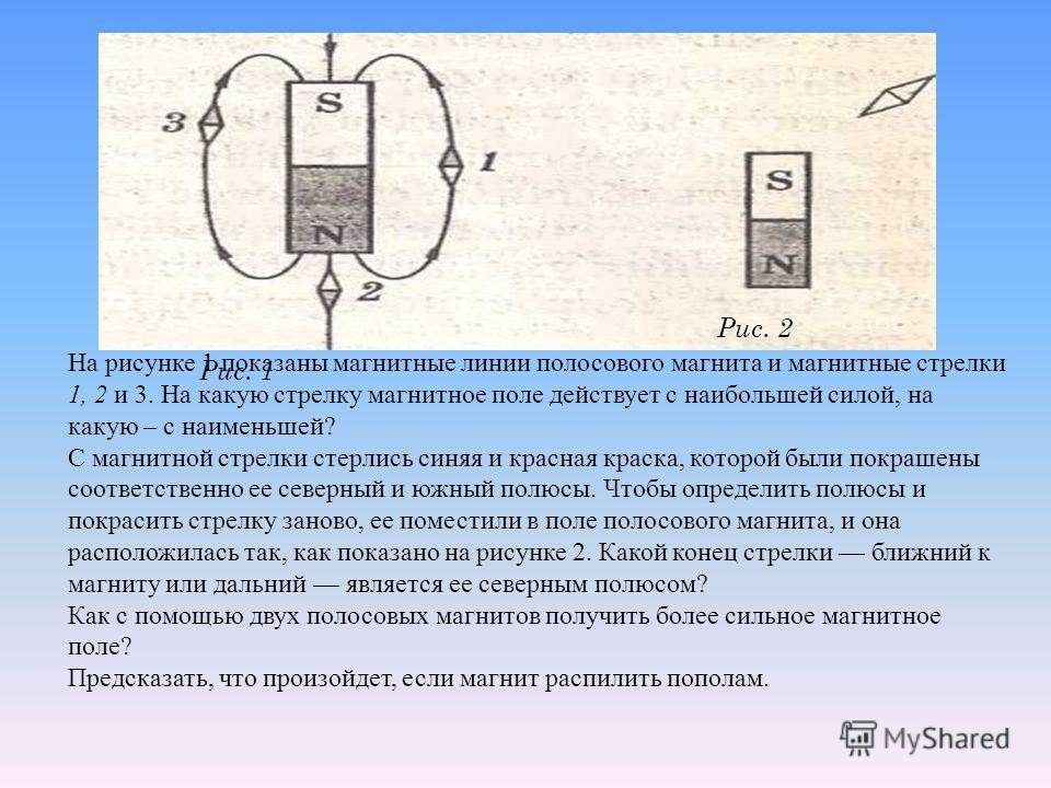 Рис. 2 Рис. 1 На рисунке 1 показаны магнитные линии полосового магнита и магнитные стрелки 1, 2 и 3. На какую стрелку магнитное поле действует с наибольшей силой, на какую – с наименьшей? С магнитной стрелки стерлись синяя и красная краска, которой б