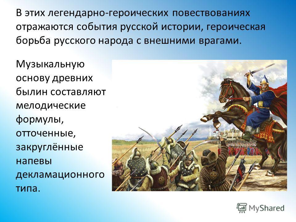 В этих легендарно-героических повествованиях отражаются события русской истории, героическая борьба русского народа с внешними врагами. Музыкальную основу древних былин составляют мелодические формулы, отточенные, закруглённые напевы декламационного