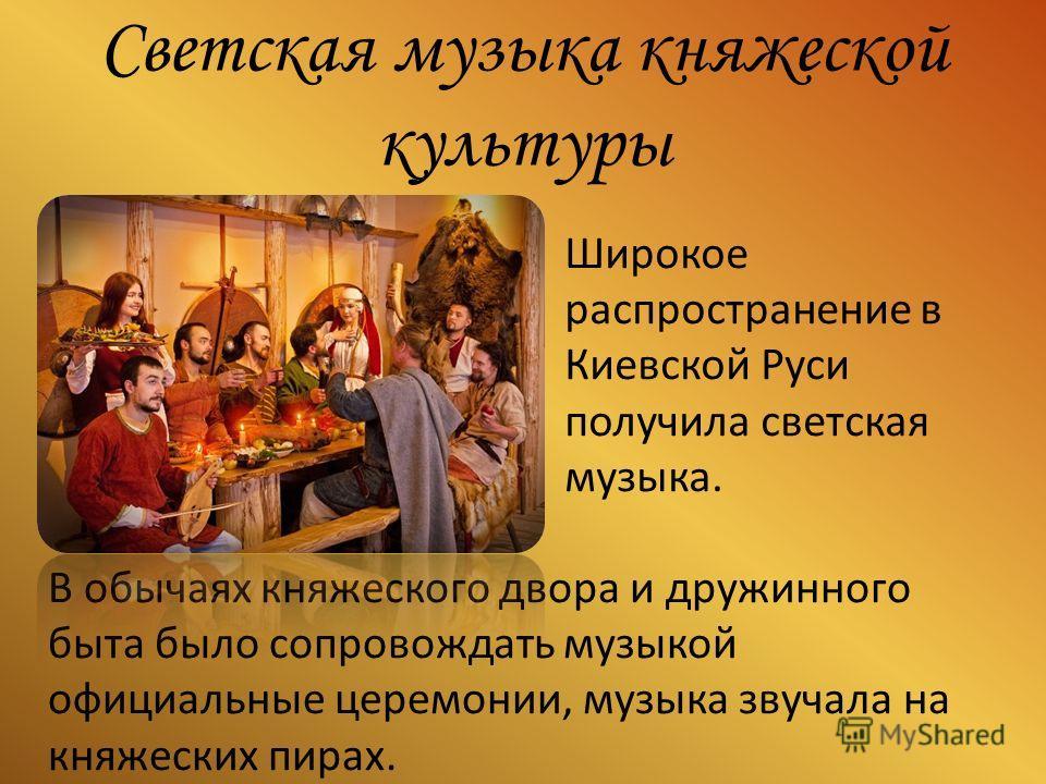Светская музыка княжеской культуры В обычаях княжеского двора и дружинного быта было сопровождать музыкой официальные церемонии, музыка звучала на княжеских пирах. Широкое распространение в Киевской Руси получила светская музыка.