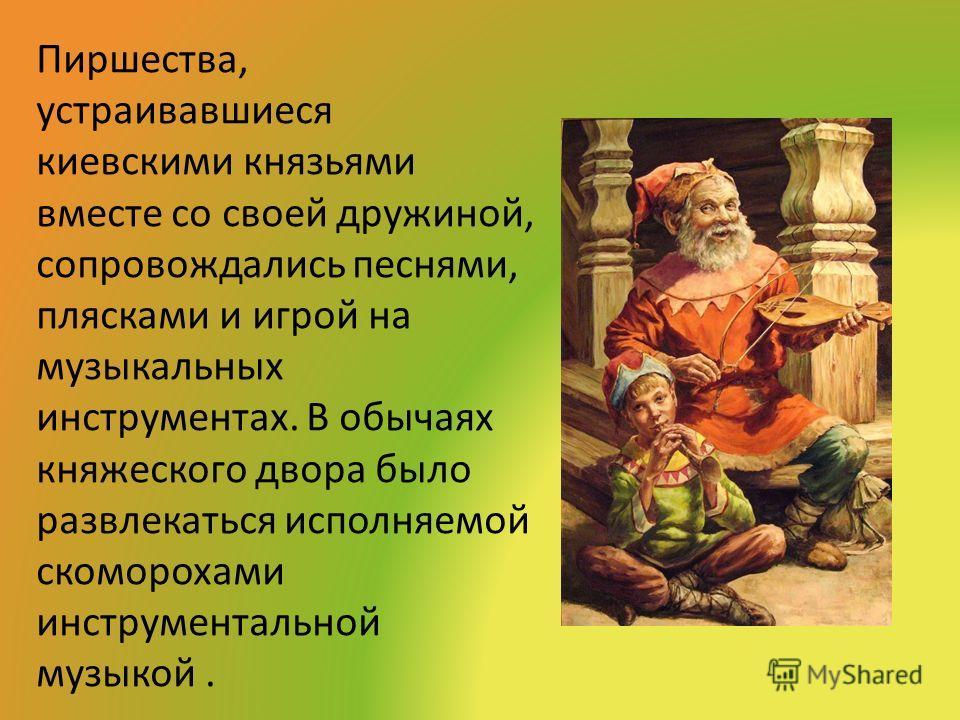Пиршества, устраивавшиеся киевскими князьями вместе со своей дружиной, сопровождались песнями, плясками и игрой на музыкальных инструментах. В обычаях княжеского двора было развлекаться исполняемой скоморохами инструментальной музыкой.