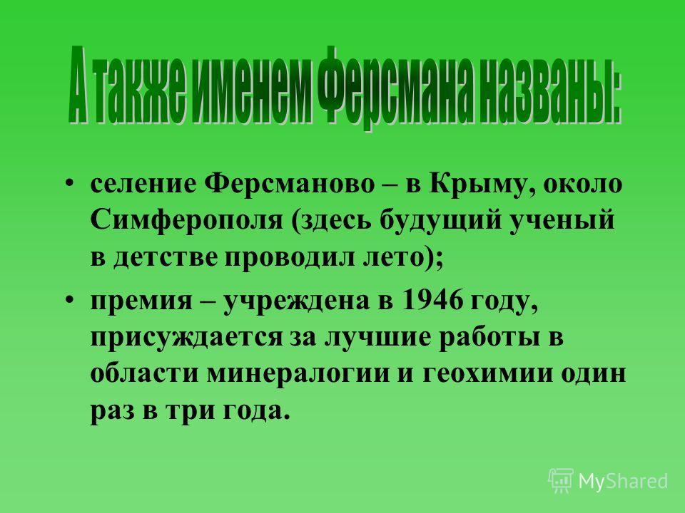 селение Ферсманово – в Крыму, около Симферополя (здесь будущий ученый в детстве проводил лето); премия – учреждена в 1946 году, присуждается за лучшие работы в области минералогии и геохимии один раз в три года.