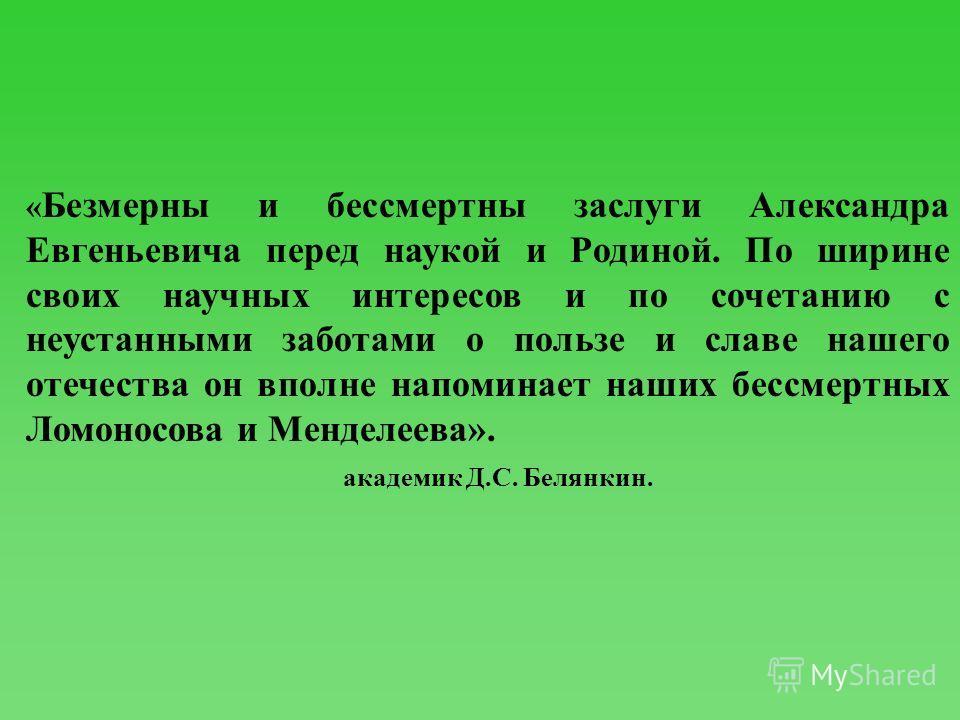 « Безмерны и бессмертны заслуги Александра Евгеньевича перед наукой и Родиной. По ширине своих научных интересов и по сочетанию с неустанными заботами о пользе и славе нашего отечества он вполне напоминает наших бессмертных Ломоносова и Менделеева».