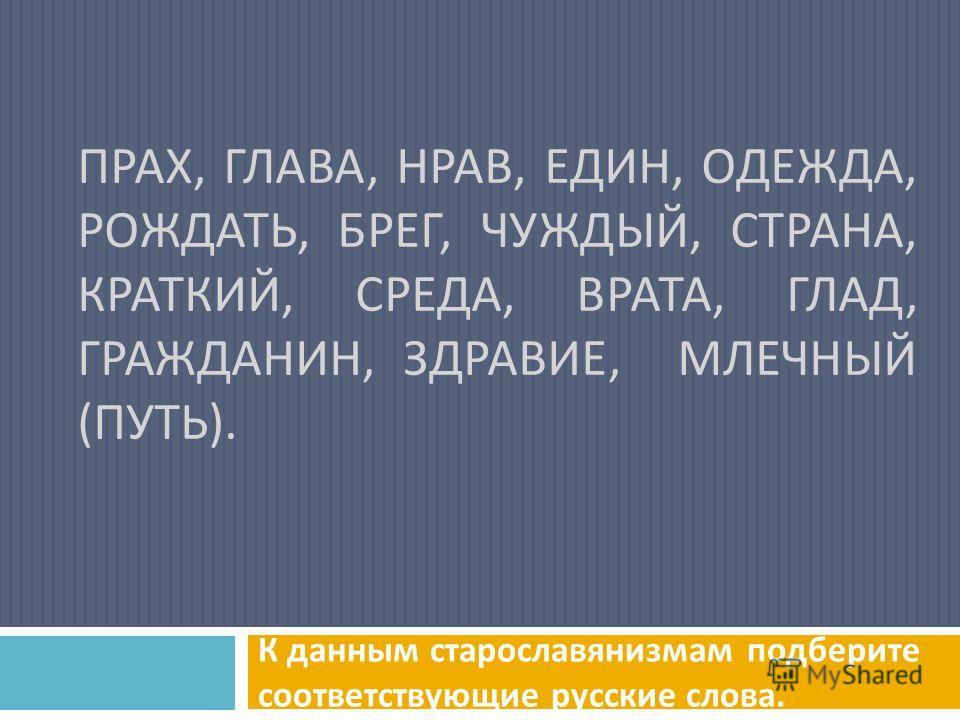 ПРАХ, ГЛАВА, НРАВ, ЕДИН, ОДЕЖДА, РОЖДАТЬ, БРЕГ, ЧУЖДЫЙ, СТРАНА, КРАТКИЙ, СРЕДА, ВРАТА, ГЛАД, ГРАЖДАНИН, ЗДРАВИЕ, МЛЕЧНЫЙ ( ПУТЬ ). К данным старославянизмам подберите соответствующие русские слова.